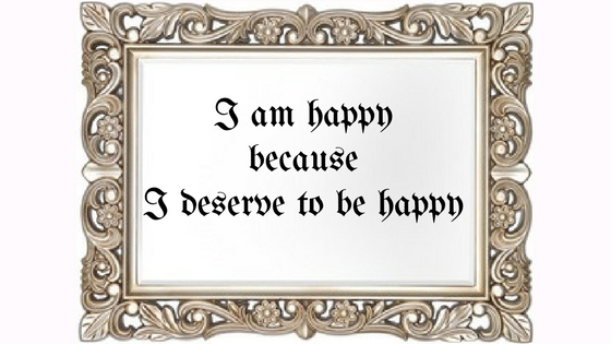 I am happy because I deserve to be happy